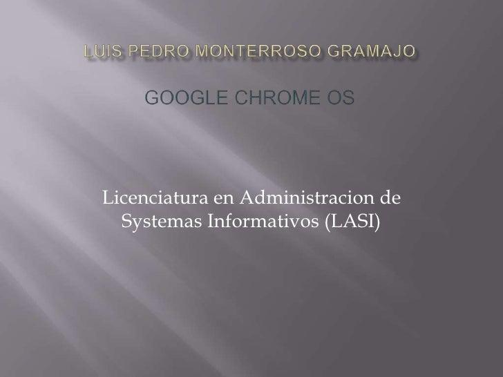 Luis Pedro monterrosoGramajoGoogle Chrome OS<br />Licenciatura en Administracion de SystemasInformativos (LASI)<br />