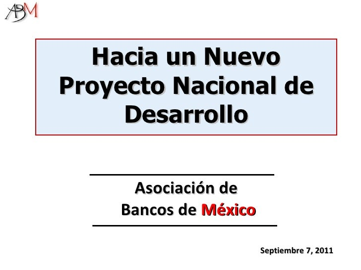 Septiembre 7, 2011 Hacia un Nuevo Proyecto Nacional de Desarrollo Asociación de  Bancos de  México