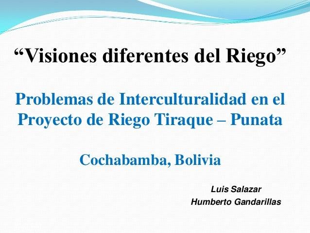 """""""Visiones diferentes del Riego""""Problemas de Interculturalidad en elProyecto de Riego Tiraque – Punata             Cochabam..."""