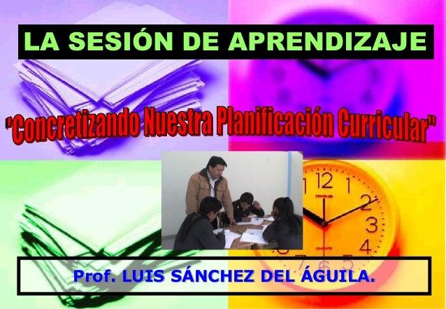 Prof. LUIS SÁNCHEZ DEL ÁGUILA.  LA SESIÓN DE APRENDIZAJE