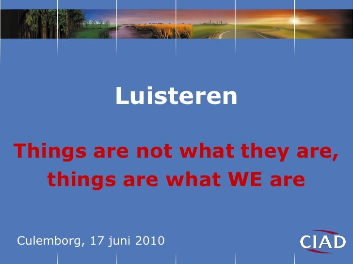 LuisterenThings are not what they are,   things are what WE areCulemborg, 17 juni 2010