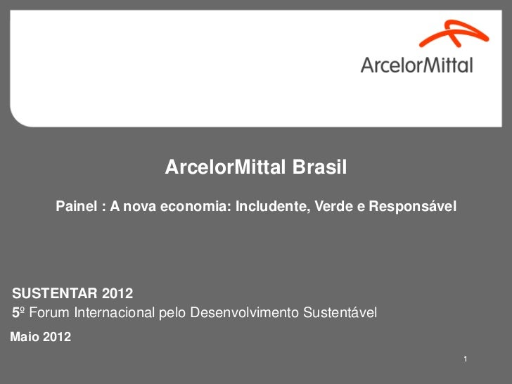 ArcelorMittal Brasil      Painel : A nova economia: Includente, Verde e ResponsávelSUSTENTAR 20125º Forum Internacional pe...