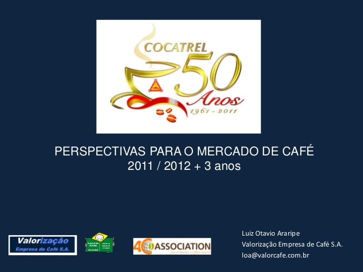 PERSPECTIVAS PARA O MERCADO DE CAFÉ          2011 / 2012 + 3 anos                         Luiz Otavio Araripe             ...