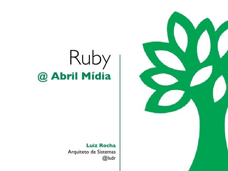 Ruby@ Abril Mídia             Luiz Rocha     Arquiteto de Sistemas                     @lsdr