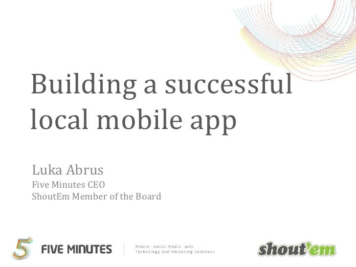 Building a successful local mobile app<br />Luka AbrusFive Minutes CEOShoutEm Member of the Board<br />
