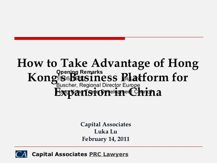 How to Take Advantage of Hong Kong's Business Platform for Expansion in China Capital Associates Luka Lu February 14, 2011...