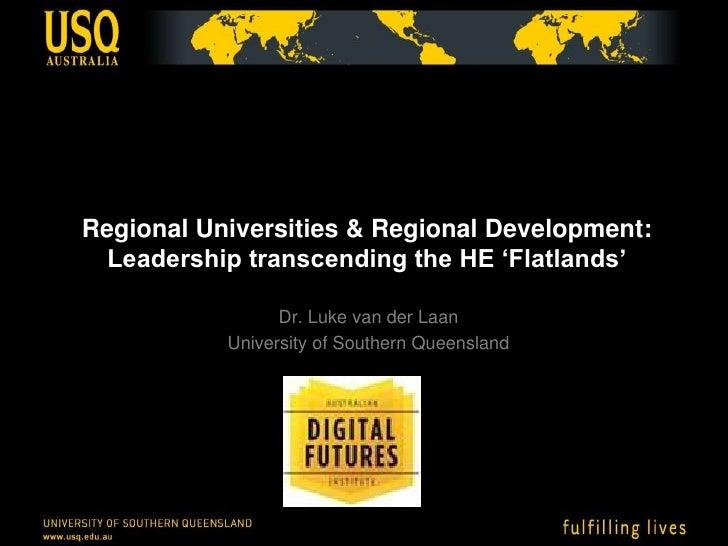 Regional Universities & Regional Development:Leadership transcending the HE 'Flatlands'<br />Dr. Luke van der Laan<br />Un...