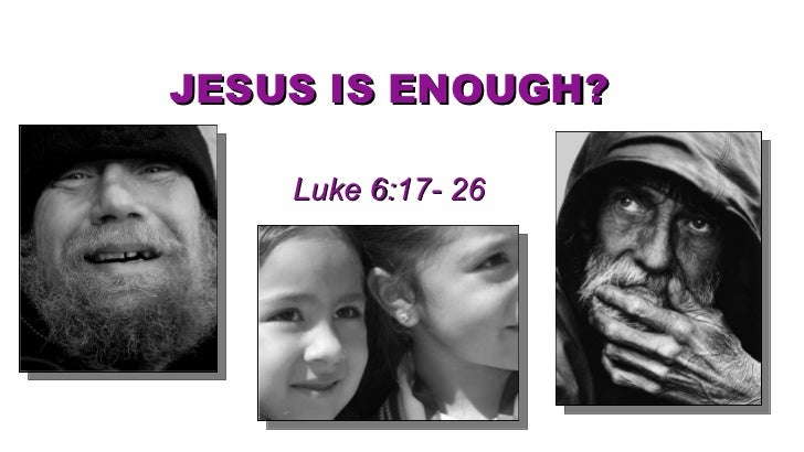 JESUS IS ENOUGH? Luke 6:17- 26