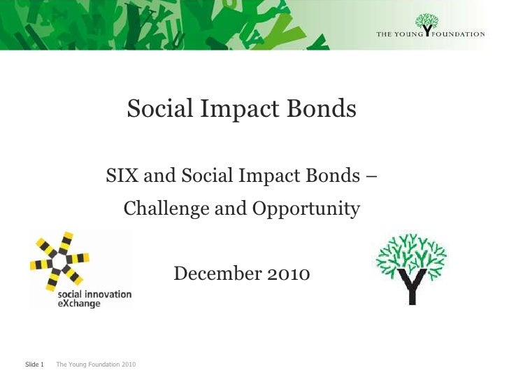 Social Impact Bonds  <br />SIX and Social Impact Bonds – <br />Challenge and Opportunity<br />December 2010<br />