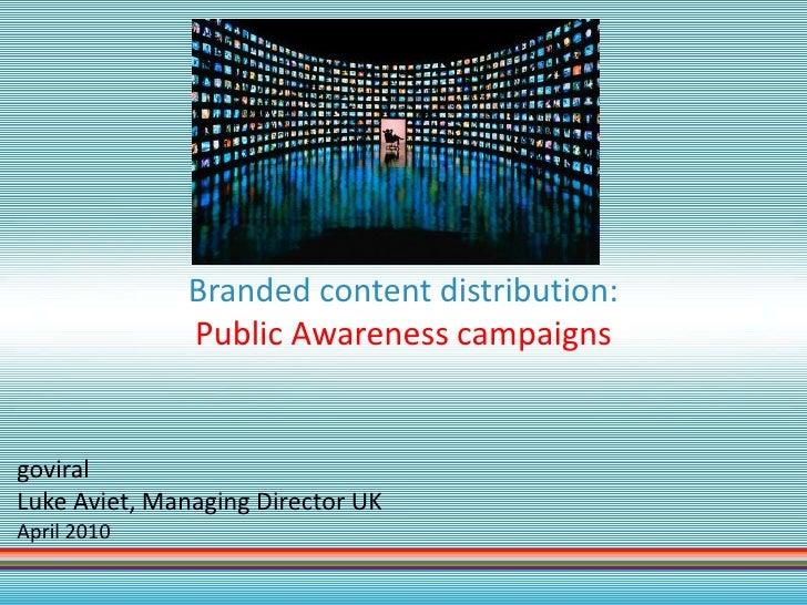Branded content distribution:                Public Awareness campaigns   goviral Luke Aviet, Managing Director UK April 2...