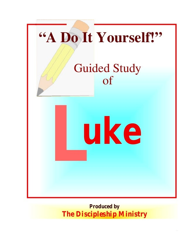 """A Do It Yourself!"" Guided Study of  L  uke Produced by  The Discipleship Ministry 1  © 2003 The Discipleship Ministry www..."