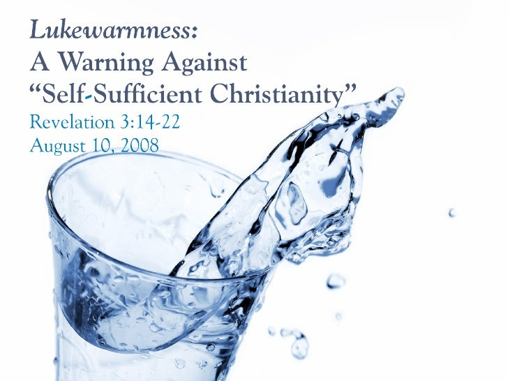 Lukewarmness: A Warning Against Self-Sufficiency (Rev 3.14-22)