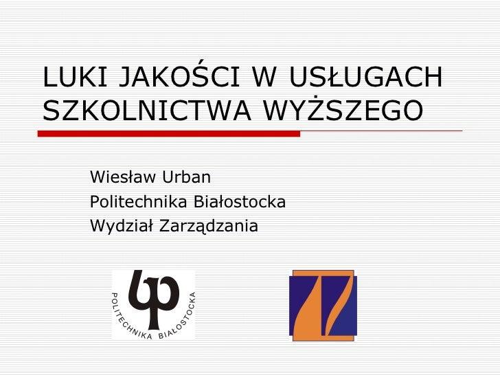 LUKI JAKOŚCI W USŁUGACH SZKOLNICTWA WYŻSZEGO Wiesław Urban Politechnika Białostocka Wydział Zarządzania