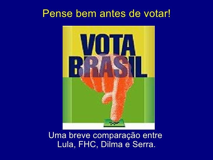 Pense bem antes de votar! Uma breve comparação entre  Lula, FHC, Dilma e Serra.