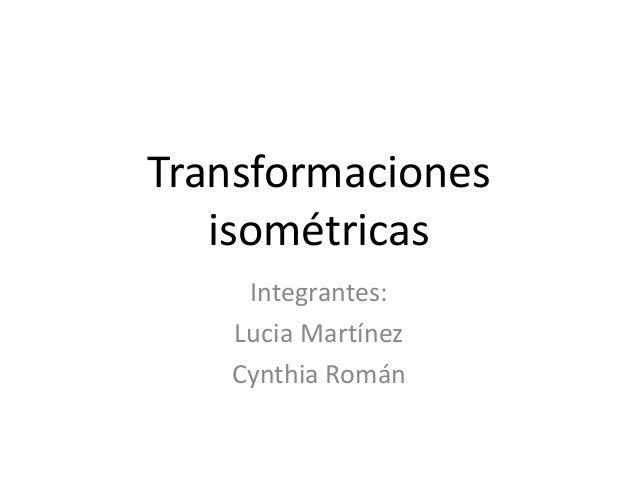Transformaciones isométricas Integrantes: Lucia Martínez Cynthia Román