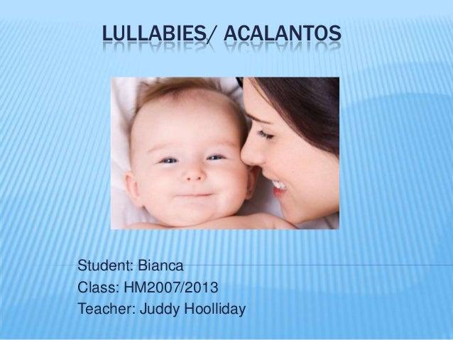 LULLABIES/ ACALANTOS  Student: Bianca Class: HM2007/2013 Teacher: Juddy Hoolliday