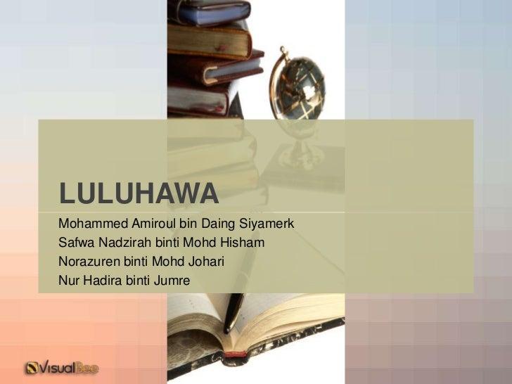 LULUHAWA<br />Mohammed Amiroul bin Daing Siyamerk<br />Safwa Nadzirah binti Mohd Hisham<br />Norazuren binti Mohd Johari<b...
