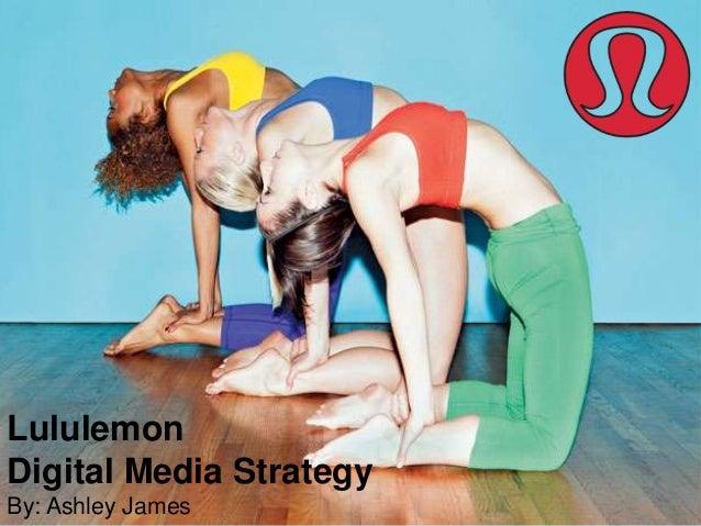 Lululemon Digital Media Strategy By: Ashley James