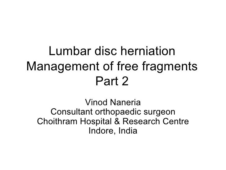 Lumbar disc herniation Management of free fragments Part 2 Vinod Naneria Consultant orthopaedic surgeon Choithram Hospital...