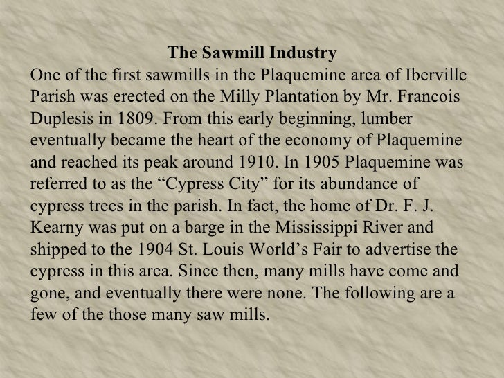 The Sawmill Industry One of the first sawmills in the Plaquemine area of Iberville Parish was erected on the Milly Plantat...