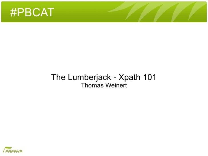 #PBCAT          The Lumberjack - Xpath 101             Thomas Weinert