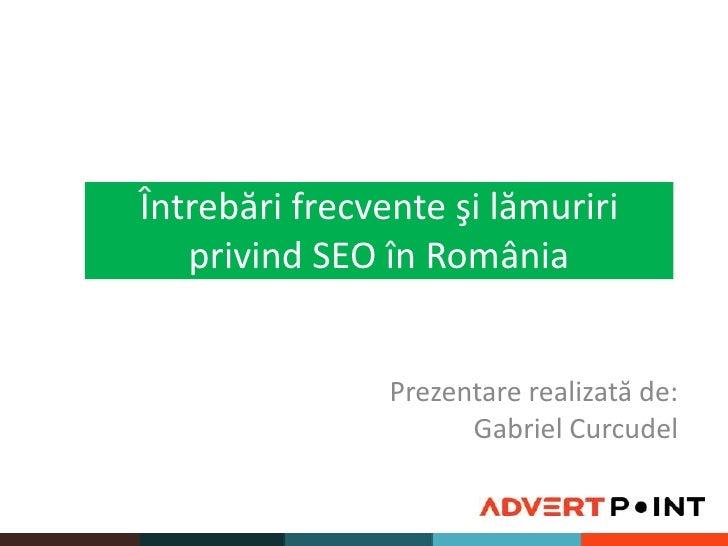 Întrebărifrecventeşi lămuririprivind SEO în România<br />Prezentarerealizată de: <br />Gabriel Curcudel<br />