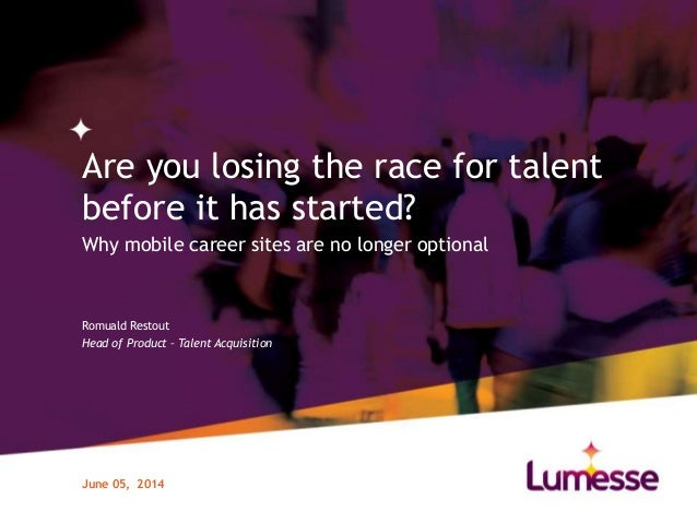 Are you losing the race for talent before it has started? Why mobile career sites are no longer optional June 05, 2014 Rom...