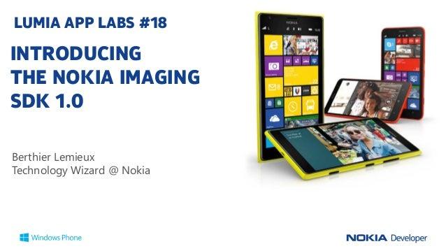 LUMIA APP LABS #18  INTRODUCING THE NOKIA IMAGING SDK 1.0 Berthier Lemieux Technology Wizard @ Nokia