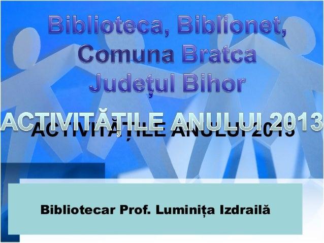 ACTIVITĂȚILE ANULUI 2013     Bibliotecar Prof. Luminiţa Izdrailă
