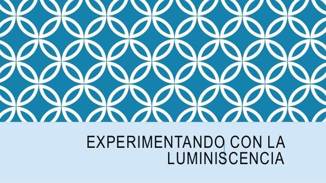 EXPERIMENTANDO CON LA LUMINISCENCIA