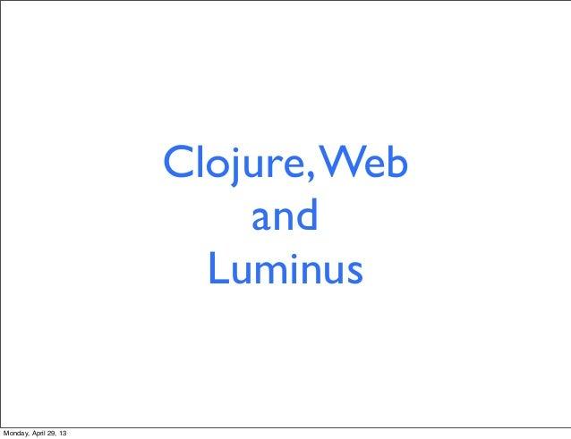 Clojure,WebandLuminusMonday, April 29, 13