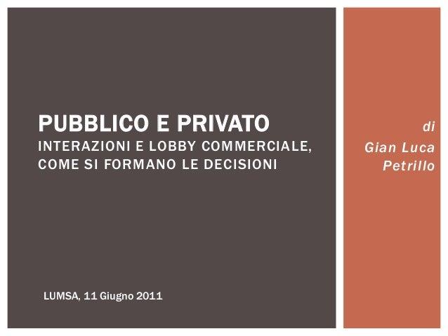 di Gian Luca Petrillo PUBBLICO E PRIVATO INTERAZIONI E LOBBY COMMERCIALE, COME SI FORMANO LE DECISIONI LUMSA, 11 Giugno 20...