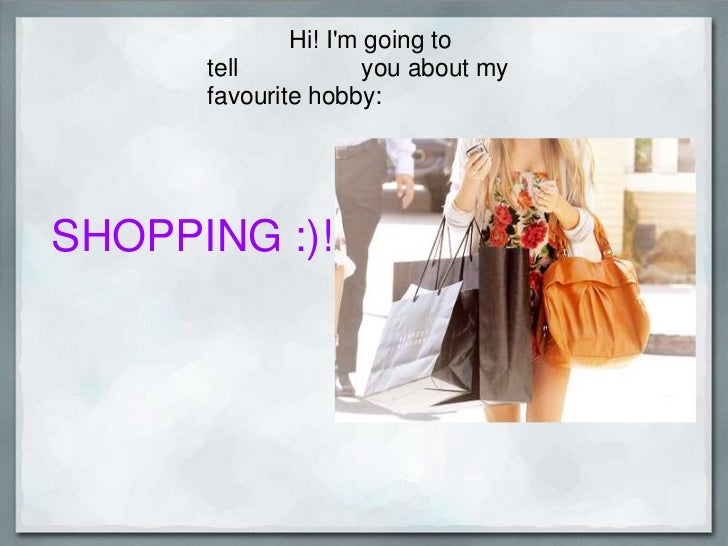 Hi! I'm going to tell     you about my favourite hobby:<br />SHOPPING :)!<br />