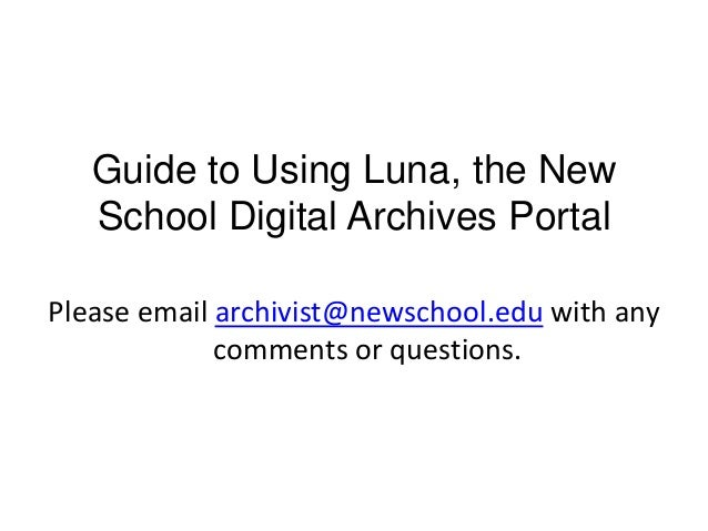 Guide to Using Luna, the New School Digital Archives Portal Please email archivist@newschool.edu with any comments or ques...