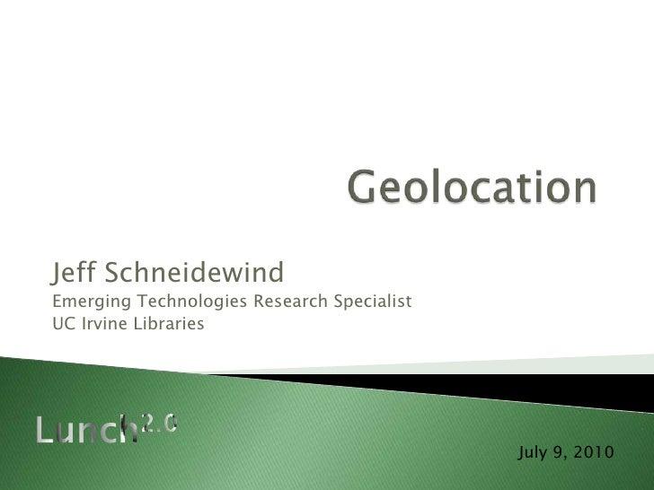Geolocation<br />Jeff Schneidewind<br />Emerging Technologies Research Specialist<br />UC Irvine Libraries<br />Lunch2.0<b...
