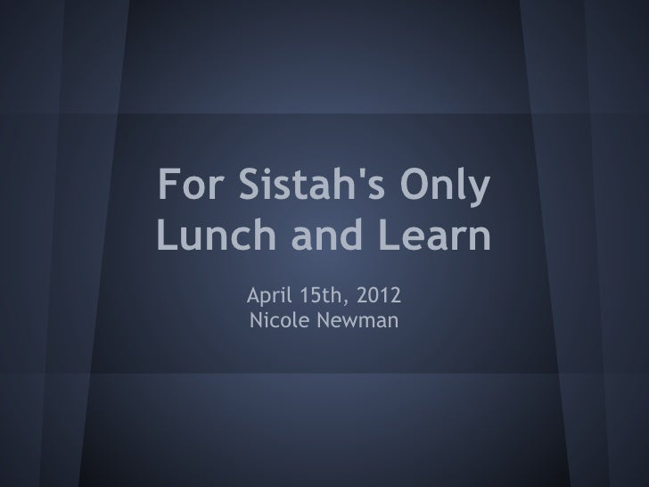 For Sistahs OnlyLunch and Learn    April 15th, 2012    Nicole Newman