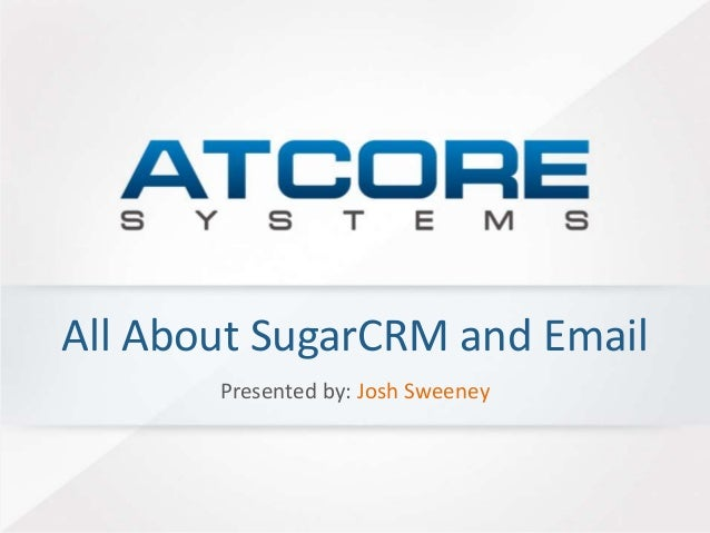 All About SugarCRM and Email  Presented by: Josh Sweeney