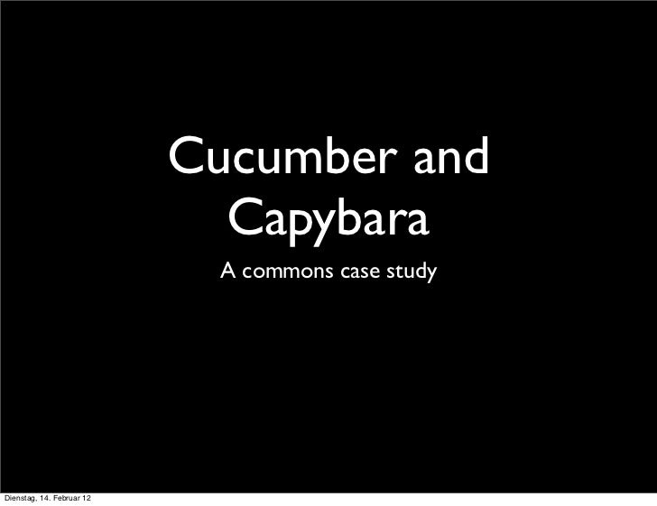 Cucumber and                             Capybara                            A commons case studyDienstag, 14. Februar 12