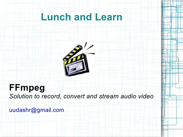 Lunch and Learn     FFmpeg Solution to record, convert and stream audio video  uudashr@gmail.com
