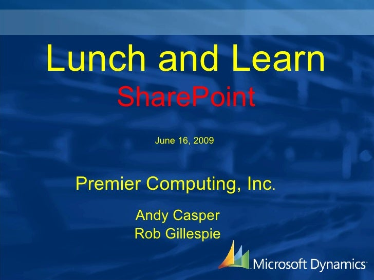 Lunch and Learn      SharePoint           June 16, 2009     Premier Computing, Inc.        Andy Casper        Rob Gillespie