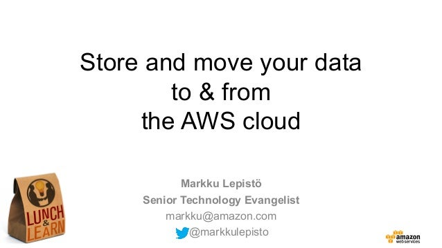 Store and move your data to & from the AWS cloud Markku Lepistö Senior Technology Evangelist markku@amazon.com @markkulepi...
