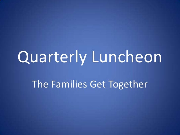 Quarterly Luncheon<br />The Families Get Together<br />