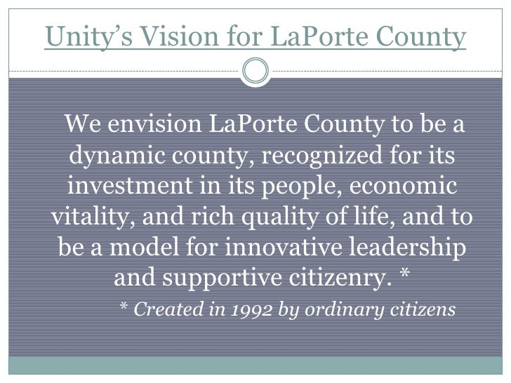 Unity's Vision for LaPorte County We envision LaPorte County to be a  dynamic county, recognized for its  investment in it...