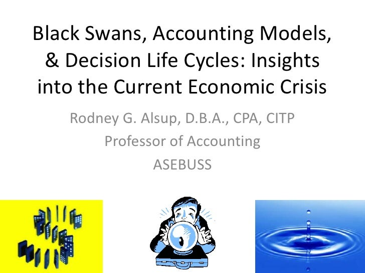 Black Swans, Accounting Models, & Decision Life Cycles: Insights into the Current Economic Crisis<br />Rodney G. Alsup, D....