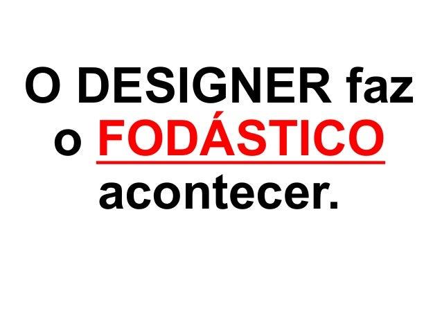 O DESIGNER fazo FODÁSTICOacontecer.