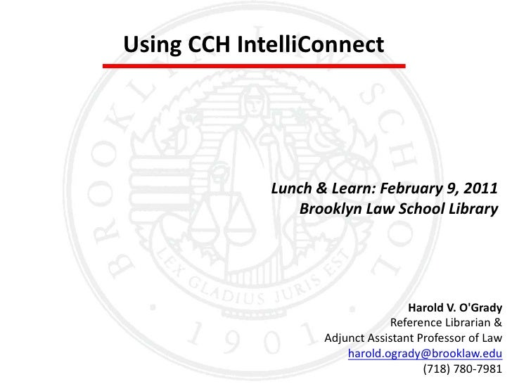 Using CCH IntelliConnect<br />Lunch & Learn: February 9, 2011<br />Brooklyn Law School Library<br />Harold V. O'Grady<br /...