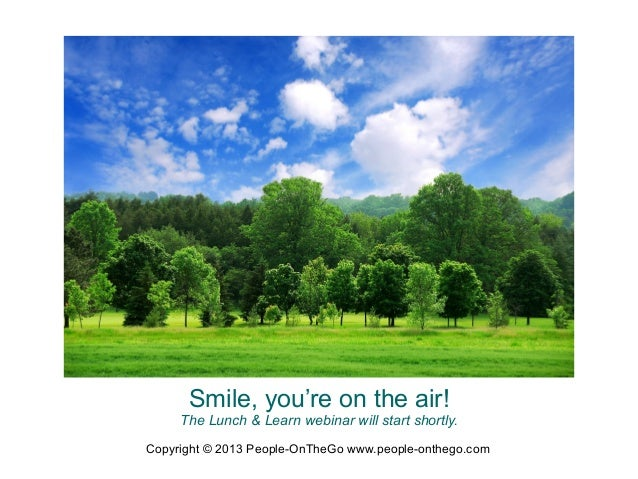 Smile, you're on the air!  The Lunch & Learn webinar will start shortly. Copyright © 2013 People-OnTheGo www.people-ontheg...