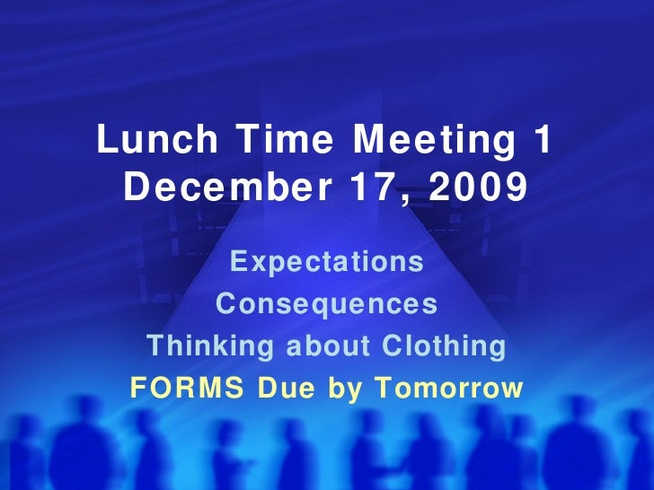 Lunch Time Meeting 1 December 17, 2009 Expectations Consequences Thinking about Clothing FORMS Due by Tomorrow