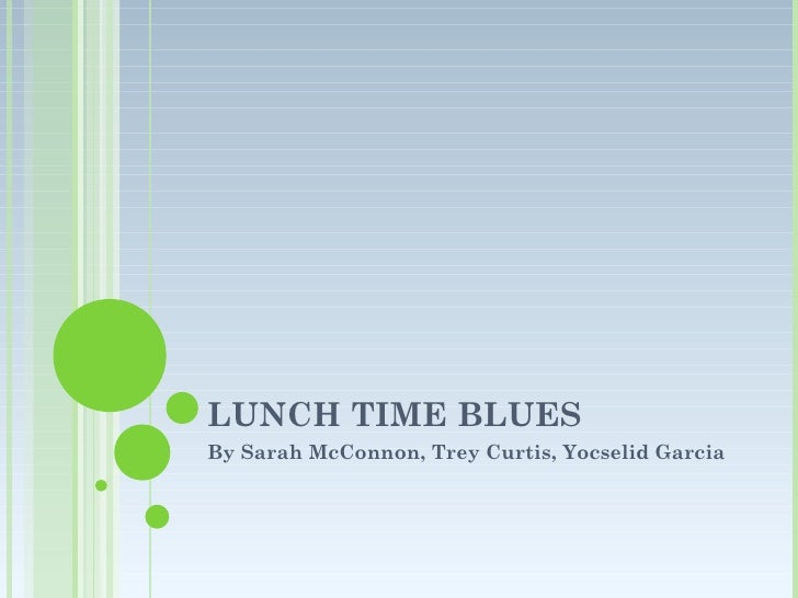 LUNCH TIME BLUES By Sarah McConnon, Trey Curtis, Yocselid Garcia