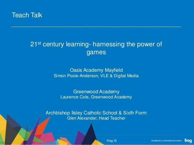 21st century learning- harnessing the power ofgamesOasis Academy MayfieldSimon Poole-Anderson, VLE & Digital MediaGreenwoo...